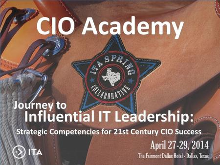 CIO Academy Journey to Influential IT Leadership Journey to CIO Academy Strategic Competencies for 21st Century CIO Success Influential IT Leadership: