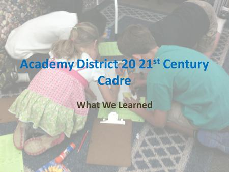 Academy District 20 21 st Century Cadre What We Learned.