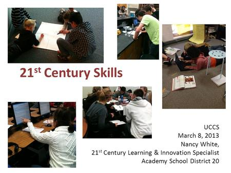 21 st Century Skills UCCS March 8, 2013 Nancy White, 21 st Century Learning & Innovation Specialist Academy School District 20.