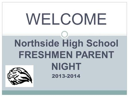 Northside High School FRESHMEN PARENT NIGHT 2013-2014 WELCOME.