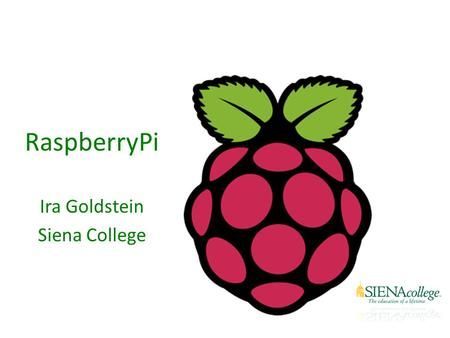 RaspberryPi Ira Goldstein Siena College. What is a Raspberry Pi? University of Cambridge's Computer Laboratory – Decline in skill level – Designed for.