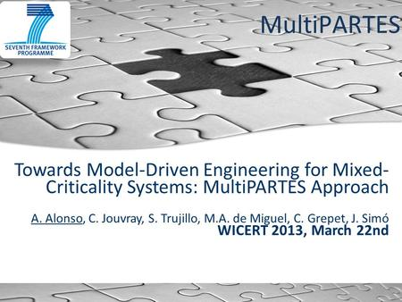 MultiPARTES Towards Model-Driven Engineering for Mixed- Criticality Systems: MultiPARTES Approach A. Alonso, C. Jouvray, S. Trujillo, M.A. de Miguel, C.