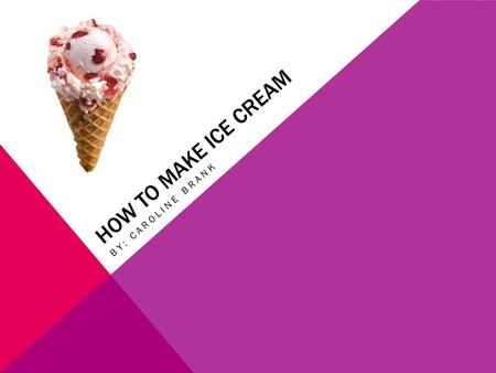 HOW TO MAKE ICE CREAM BY: CAROLINE BRANK. THE HISTORY OF ICE CREAM… Ice creams origin is know to go back as far as the second century B.C The inventor.