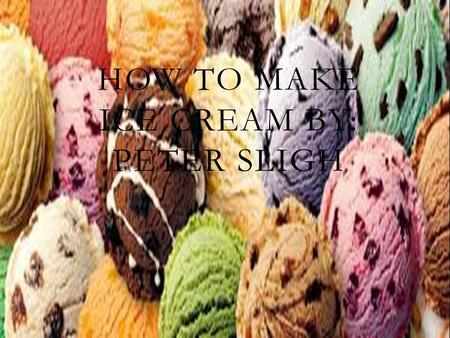 HOW TO MAKE ICE CREAM BY: PETER SLIGH. INGREDIENTS FOR ICE CREAM *½ CUP COLD MILK *1 TABLESPOON OF WHATEVER FLAVORING *1(14 OZ) CAN SWEETENED CONDENSED.