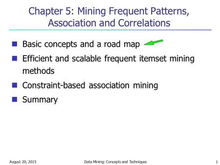 August 20, 2015Data Mining: Concepts and Techniques1 Chapter 5: Mining Frequent Patterns, Association and Correlations Basic concepts and a road map Efficient.
