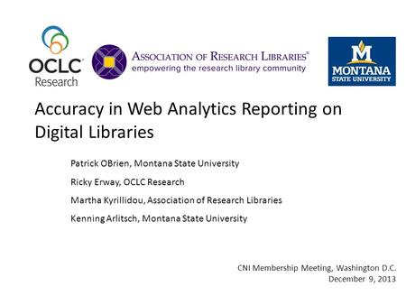 Accuracy in Web Analytics Reporting on Digital Libraries Patrick OBrien, Montana State University Ricky Erway, OCLC Research Martha Kyrillidou, Association.