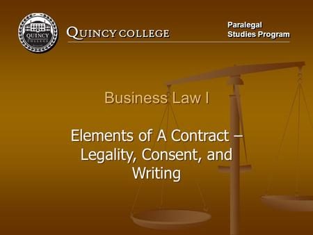 Q UINCY COLLEGE Paralegal Studies Program Paralegal Studies Program Business Law I Elements of A Contract – Legality, Consent, and Writing Business Law.