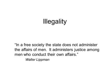 "Illegality ""In a free society the state does not administer the affairs of men. It administers justice among men who conduct their own affairs."" Walter."
