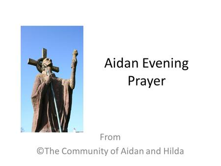 Aidan Evening Prayer From ©The Community of Aidan and Hilda.