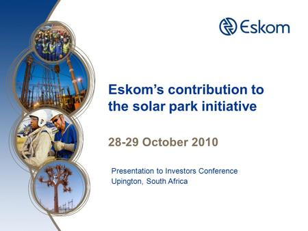 Insert image here Eskom's contribution to the solar park initiative 28-29 October 2010 Presentation to Investors Conference Upington, South Africa.