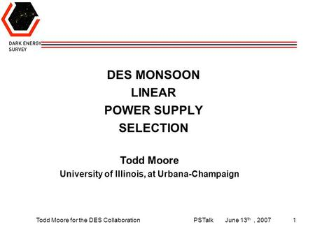 Todd Moore for the DES CollaborationPSTalkJune 13 th, 20071 DES MONSOON LINEAR POWER SUPPLY SELECTION Todd Moore University of Illinois, at Urbana-Champaign.