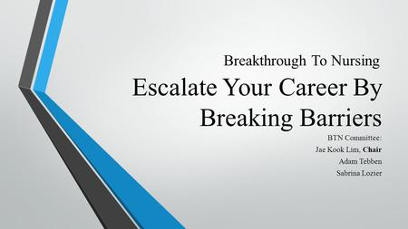 Escalate Your Career By Breaking Barriers BTN Committee: Jae Kook Lim, Chair Adam Tebben Sabrina Lozier Breakthrough To Nursing.