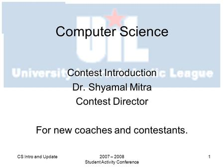 2007 – 2008 Student Activity Conference 1CS Intro and Update Computer Science Contest Introduction Dr. Shyamal Mitra Contest Director For new coaches and.