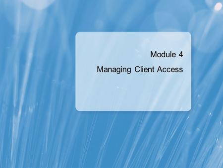 Module 4 Managing Client Access. Module Overview Configuring the Client Access Server Role Configuring Client Access Services for Outlook Clients Configuring.