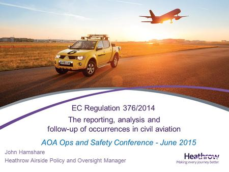 The reporting, analysis and follow-up of occurrences in civil aviation John Hamshare Heathrow Airside Policy and Oversight Manager EC Regulation 376/2014.