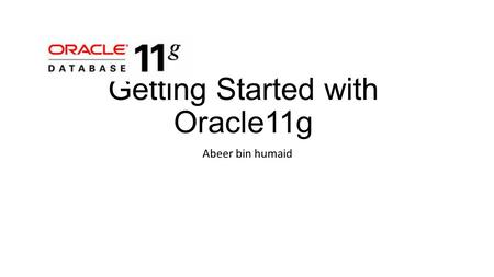 Getting Started with Oracle11g Abeer bin humaid. Create database user You should create at least one database user that you will use to create database.