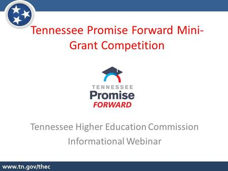 Tennessee Promise Forward Mini- Grant Competition Tennessee Higher Education Commission Informational Webinar.