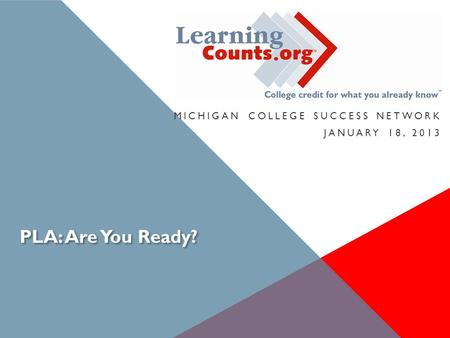PLA: Are You Ready? MICHIGAN COLLEGE SUCCESS NETWORK JANUARY 18, 2013.