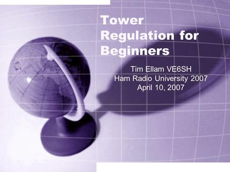 Tower Regulation for Beginners Tim Ellam VE6SH Ham Radio University 2007 April 10, 2007.