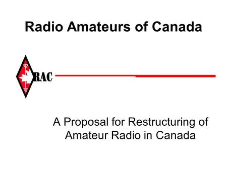 Radio Amateurs of Canada A Proposal for Restructuring of Amateur Radio in Canada.