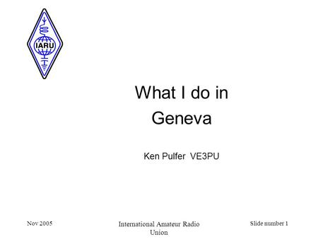 Nov 2005 International Amateur Radio Union Slide number 1 What I do in Geneva Ken Pulfer VE3PU.