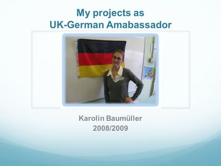My projects as UK-German Amabassador Karolin Baumüller 2008/2009.