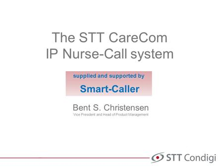 The STT CareCom IP Nurse-Call system Bent S. Christensen Vice President and Head of Product Management supplied and supported by Smart-Caller.