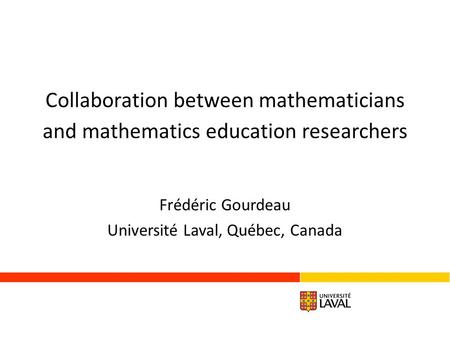 Collaboration between mathematicians and mathematics education researchers Frédéric Gourdeau Université Laval, Québec, Canada.