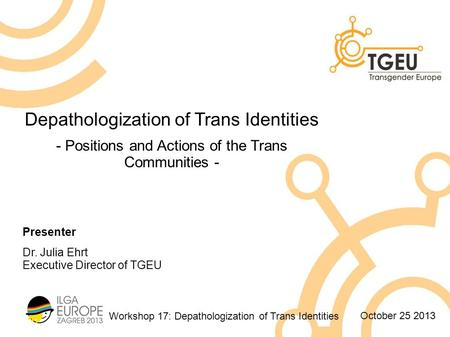 Workshop 17: Depathologization of Trans Identities October 25 2013 Depathologization of Trans Identities - Positions and Actions of the Trans Communities.