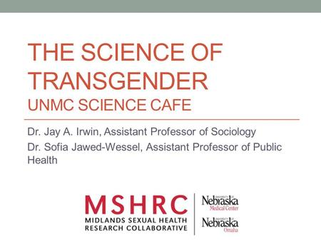 THE SCIENCE OF TRANSGENDER UNMC SCIENCE CAFE Dr. Jay A. Irwin, Assistant Professor of Sociology Dr. Sofia Jawed-Wessel, Assistant Professor of Public Health.