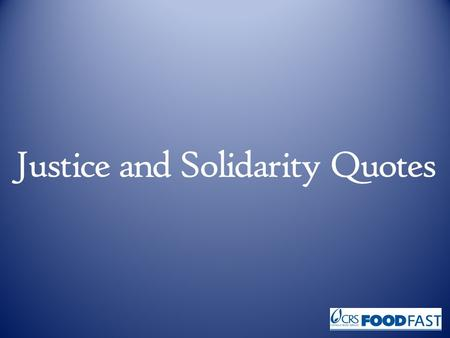 Justice and Solidarity Quotes. Love for others, and especially for the poor, is made concrete by promoting justice. Pope John Paul II, Centesimus Annus,