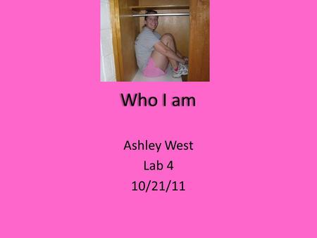 Who I am Ashley West Lab 4 10/21/11 An Introduction to Me! My full name is Ashley Michele West I was born on April 2, 1991 I am 5ft 3in I attend Campbell.