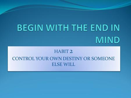 HABIT 2 CONTROL YOUR OWN DESTINY OR SOMEONE ELSE WILL HABIT 2 CONTROL YOUR OWN DESTINY OR SOMEONE ELSE WILL.