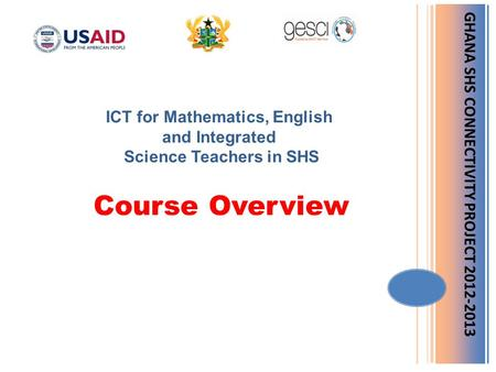 GHANA SHS CONNECTIVITY PROJECT 2012-2013 ICT for Mathematics, English and Integrated Science Teachers in SHS Course Overview.