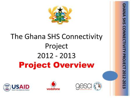 GHANA SHS CONNECTIVITY PROJECT 2012-2013 The Ghana SHS Connectivity Project 2012 - 2013 Project Overview.