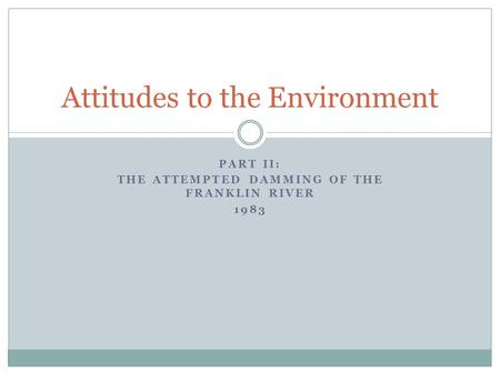 PART II: THE ATTEMPTED DAMMING OF THE FRANKLIN RIVER 1983 Attitudes to the Environment.