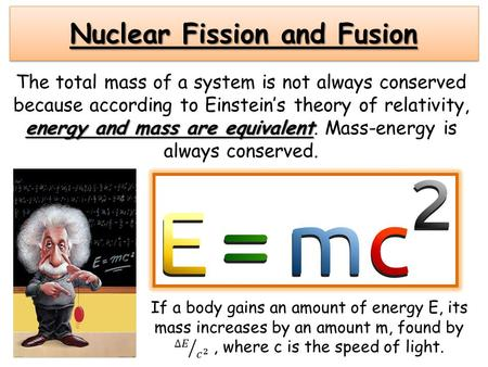 Nuclear Fission and Fusion energy and mass are equivalent The total mass of a system is not always conserved because according to Einstein's theory of.
