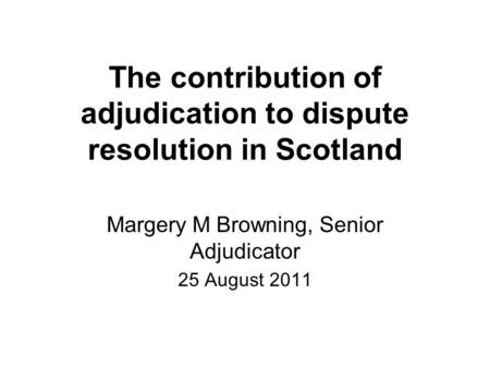 The contribution of adjudication to dispute resolution in Scotland Margery M Browning, Senior Adjudicator 25 August 2011.
