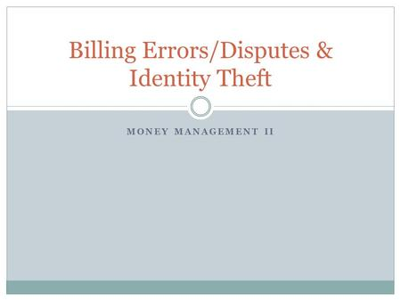 MONEY MANAGEMENT II Billing Errors/Disputes & Identity Theft.