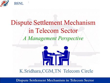 Dispute Settlement Mechanism in Telecom Sector BSNL Dispute Settlement Mechanism in Telecom Sector A Management Perspective K.Sridhara,CGM,TN Telecom Circle.