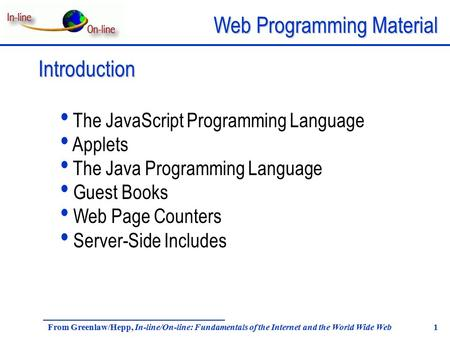 Web Programming Material From Greenlaw/Hepp, In-line/On-line: Fundamentals of the Internet and the World Wide Web 1 Introduction The JavaScript Programming.