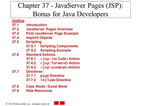  2004 Prentice Hall, Inc. All rights reserved. Chapter 37 - JavaServer Pages (JSP): Bonus for Java Developers Outline 37.1 Introduction 37.2 JavaServer.