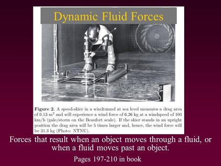 Dynamic Fluid Forces Forces that result when an object moves through a fluid, or when a fluid moves past an object. Pages 197-210 in book.
