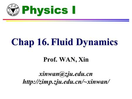 Physics I Chap 16.Fluid Dynamics Prof. WAN, Xin