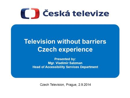 Czech Television, Prague, 2.9.2014 Television without barriers Czech experience Presented by: Mgr. Vladimír Salzman Head of Accessibility Services Department.