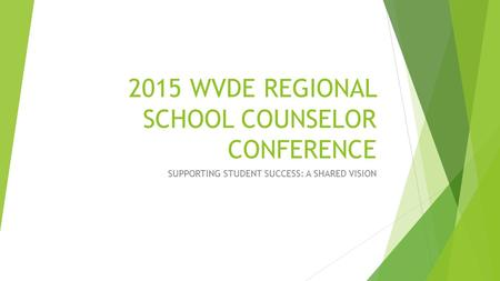 2015 WVDE REGIONAL SCHOOL COUNSELOR CONFERENCE SUPPORTING STUDENT SUCCESS: A SHARED VISION.