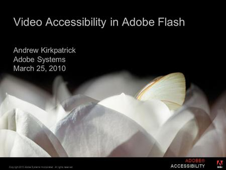 ® Copyright 2010 Adobe Systems Incorporated. All rights reserved. ADOBE® ACCESSIBILITY Video Accessibility in Adobe Flash Andrew Kirkpatrick Adobe Systems.