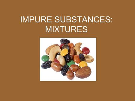 IMPURE SUBSTANCES: MIXTURES. PROPERTIES OF MIXTURES A mixture is a combination of two or more substances that are not chemically combined.