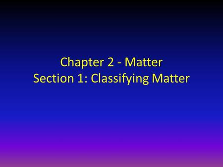 Chapter 2 - Matter Section 1: Classifying Matter