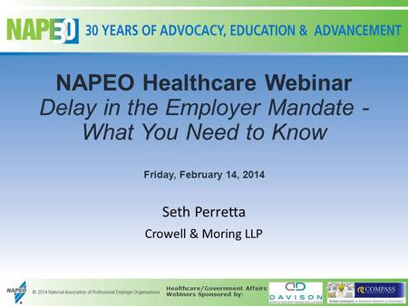 NAPEO Healthcare Webinar Delay in the Employer Mandate - What You Need to Know Friday, February 14, 2014 Seth Perretta Crowell & Moring LLP Healthcare/Government.